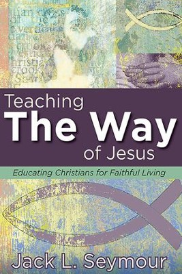 Teaching the Way of Jesus: Educating Christians for Faithful Living - eBook  -     By: Jack L. Seymour