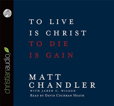 To Live Is Christ, To Die Is Gain Unabridged Audiobook on CD  -     Narrated By: David Cochran Heath     By: Matt Chandler, Jared C. Wilson