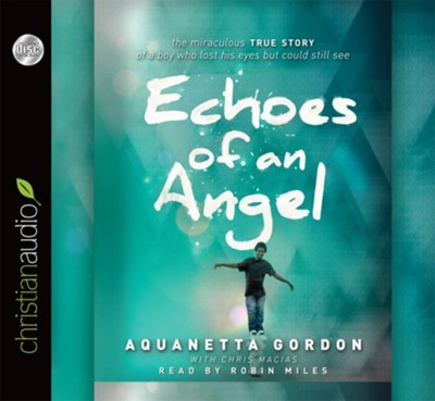 Echoes of an Angel: The Miraculous True Story of a Boy Who Lost His Eyes but Could Still See - unabridged audiobook on CD  -     By: Aquanetta Gordon, Chris Macias