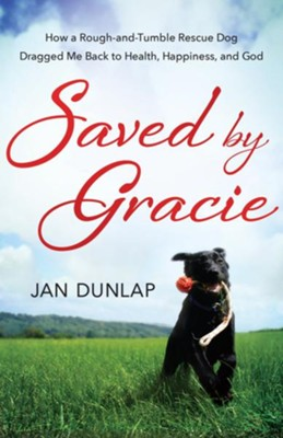 Saved By Gracie: How A Rough-and-tumble Rescue Dog Dragged Me Back To Health, Happiness And God - eBook  -     By: Jan Dunlap
