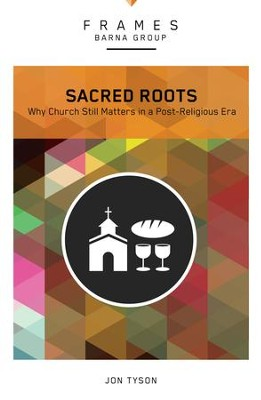 Sacred Roots: Why the Church Still Matters - eBook  -     By: Barna Group, Jon Tyson