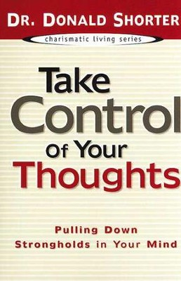 Take Control of Your Thoughts: Pulling Down Strongholds in Your Mind  -     By: Donald Shorter