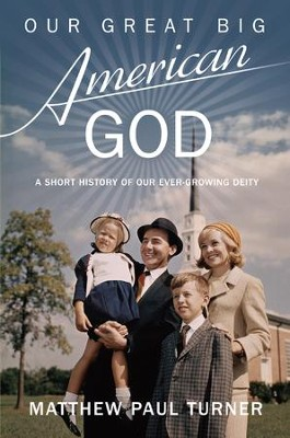 Our Great Big American God: A Short History of Our Ever-Growing Deity - eBook  -     By: Matthew Paul Turner