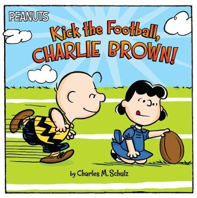 Kick The Football, Charlie Brown!  -     By: Charles Schulz     Illustrated By: Scott Jeralds