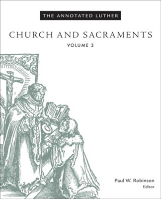 The Annotated Luther, Volume 3: Church and Sacraments  -     Edited By: Paul W. Robinson