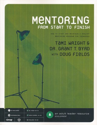 Mentoring From Start to Finish: How to Start and Maintain a Healthy Mentoring Program for Teenagers  -     By: Tami Wright, Grant T. Byrd, Doug Fields