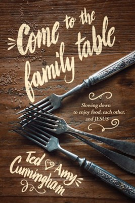 Come to the Family Table: Slowing Down to Enjoy Food, Each Other, and Jesus  -     By: Ted Cunningham, Amy Cunningham