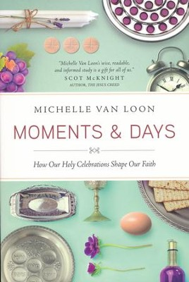 Moments & Days: How Our Holy Celebrations Shape Our Faith  -     By: Michelle Van Loon