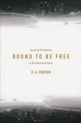 Bound to Be Free: Escaping Performance to Be Captured by Grace  -     By: D.A. Horton
