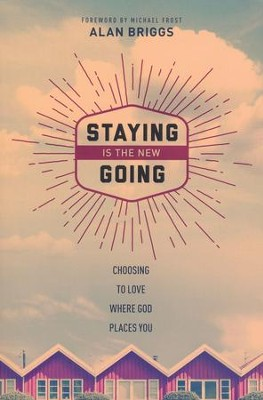 Staying Is the New Going: Choosing to Love Where God Places You  -     By: Alan Briggs, Michael Frost