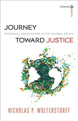 Journey toward Justice (Turning South: Christian Scholars in an Age of World Christianity): Personal Encounters in the Global South - eBook  -     By: Nicholas Wolterstorff