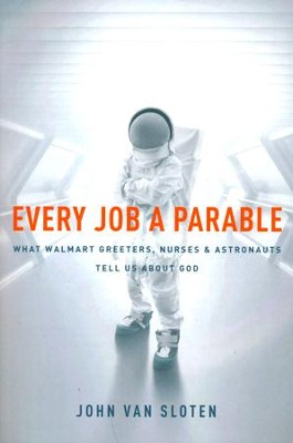 Every Job a Parable: What Walmart Greeters, Nurses, and Astronauts Tell Us about God  -     By: John Van Sloten