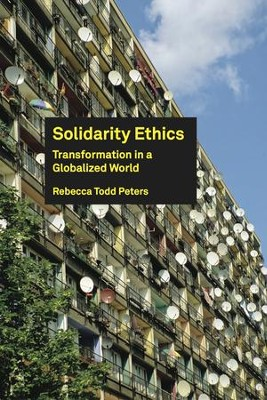 Solidarity Ethics: Transformation in a Globalized World  -     By: Rebecca Todd Peters