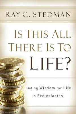 Is This All There Is to Life?: Finding Wisdom for Life in Ecclesiastes - eBook  -     By: Ray C. Stedman