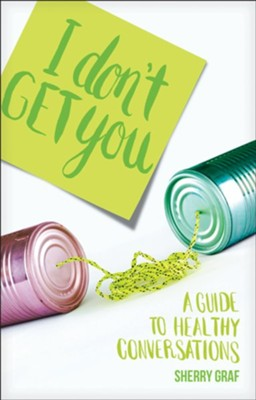 I Don't Get You: A Guide to Healthy Conversations  -     By: Sherry Graf