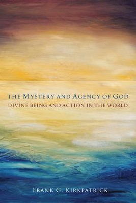 The Mystery and Agency of God: Divine Being and Action in the World  -     By: Frank G. Kirkpatrick