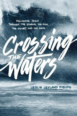 Crossing the Waters: Following Jesus through the Storms, the Fish, the Doubt, and the Seas  -     By: Leslie Leyland Fields