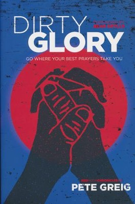 Dirty Glory: Go Where Your Best Prayers Take You  -     By: Pete Greig, Bear Grylls