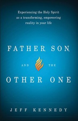 Father, Son, and the Other One: Experiencing the Holy Spirit as a Transforming, Empowering Reality in Your Life - eBook  -     By: Jeff Kennedy
