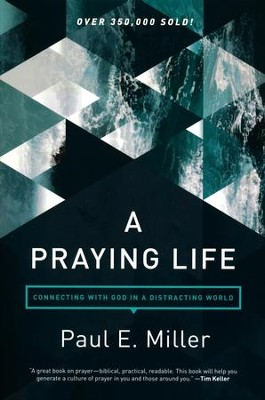 A Praying Life: Connecting with God in a Distracting World,  2nd Edition  -     By: Paul Miller, David Powlison