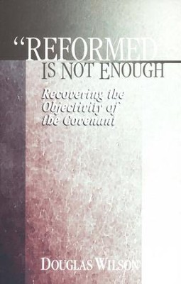 Reformed Is Not Enough: Recovering the Objectivity of the Covenant  -     By: Douglas Wilson