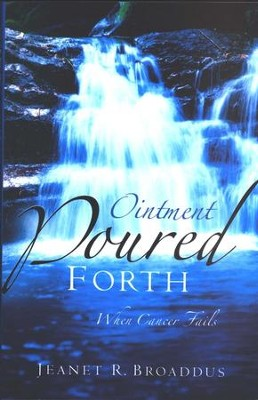 Ointment Poured Forth: When Cancer Fails    -     By: Jeanet R. Broaddus