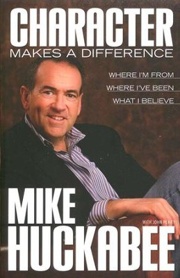 Character Makes a Difference: Where I'm From, Where I've Been, What I Believe  -     By: Mike Huckabee