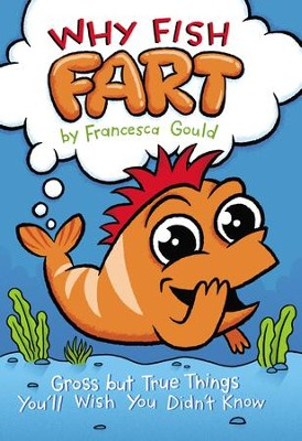 Why Fish Fart: Gross but True Things You'll Wish You Didn't Know - eBook  -     By: Francesca Gould     Illustrated By: JP Coovert