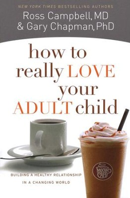 How to Really Love Your Adult Child: Building a Healthy Relationship in a Changing World  -     By: Gary Chapman, Ross Campbell
