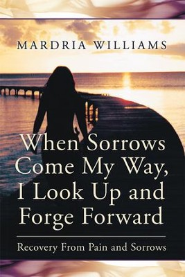 When Sorrows Come My Way, I Look Up and Forge Forward: Recovery From Pain and Sorrows - eBook  -     By: Mardria Williams