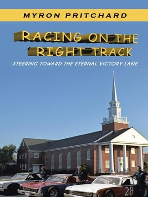Racing on the Right Track: Steering Toward the Eternal Victory Lane - eBook  -     By: Myron Pritchard