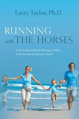Running with the Horses: A Parenting Guide for Raising Children to be Servant-Leaders for Christ - eBook  -     By: Larry Taylor
