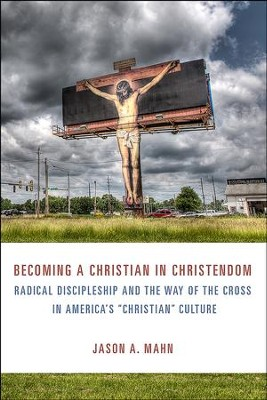 Becoming a Christian in Christendom: Radical Discipleship and the Way of the Cross in America's Christian Culture  -     By: Jason A. Mohn
