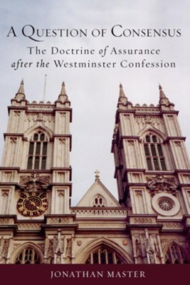 A Question of Consensus: The Doctrine of Assurance after the Westminster Confession  -     By: Jonathan Master