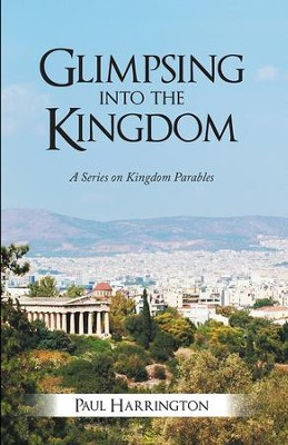 Glimpsing Into the Kingdom: A Series on Kingdom Parables - eBook  -     By: Paul Harrington