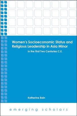Women's Socioeconomoic Status and Religious Leadership in Asia Minor: In the First Centuries C.E.  -     By: Katherine Bain