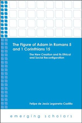 The Figure of Adam in Romans 5 and 1 Corinthians 15: The New Creation and its Ethical and Social Reconfigurations  -     By: Felipe de Jesus Legarreta-Castillo