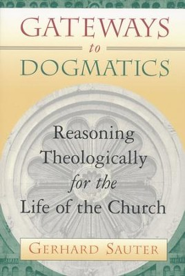 Gateways to Dogmatics: Reasoning Theologically for the Life of the Church  -     By: Gerhard Sauter