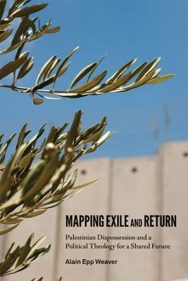 Mapping Exile and Return: Palestinian Dispossession and a Political Theology for a Shared Future  -     By: Alain Epp Weaver
