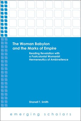 The Woman Babylon and the Marks of Empire: Reading Revelation with a Postcolonial Womanist Hermeneutics of Ambiveilence  -     By: Shanell T. Smith