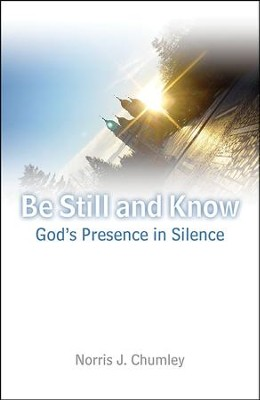 Be Still and Know: God's Presence in Silence  -     By: Norris J. Chumley