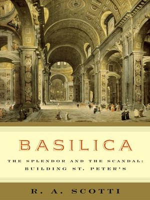 Basilica: The Splendor and the Scandal: Building St. Peter's - eBook  -     By: R.A. Scotti