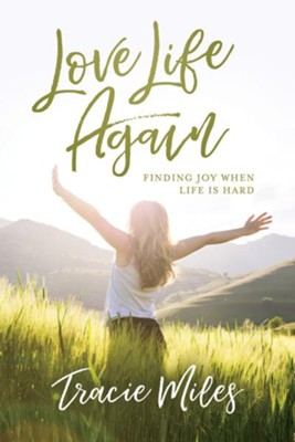 Love Life Again: Finding Joy When Life is Hard  -     By: Tracie Miles