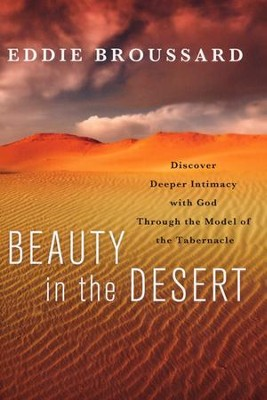 Beauty in the Desert : Discover Deeper Intimacy with God Through the Model of the Tabernacle  -     By: Eddie Broussard