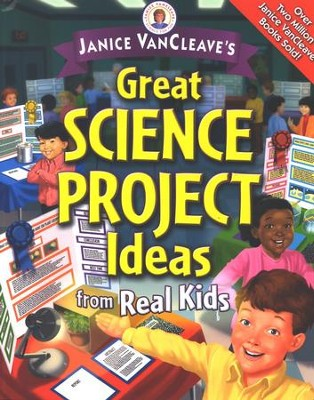 Great Science Project Ideas from Real Kids   -     By: Janice VanCleave
