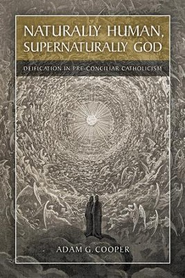 Naturally Human, Supernaturally God: Deification in Pre-Conciliar Catholicism  -     By: Adam G. Cooper
