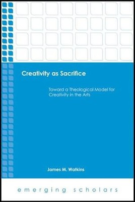 Creativity as Sacrifice: Toward a Theological Model for Creativity in the Arts  -     By: James M. Watkins
