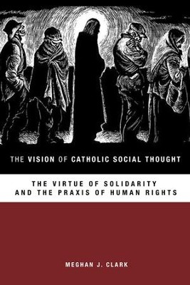 The Vision of Catholic Social Thought: The Virtue of Solidarity and the Praxis of Human Rights  -     By: Meghan J. Clark