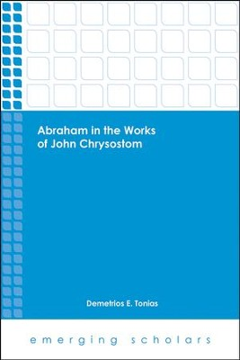 Abraham in the Works of John Chrysostom  -     By: Demetrios E. Tonias