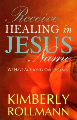 Receive Healing In Jesus Name: We Have Authority Over Sickness  -     By: Kimberly Rollmann